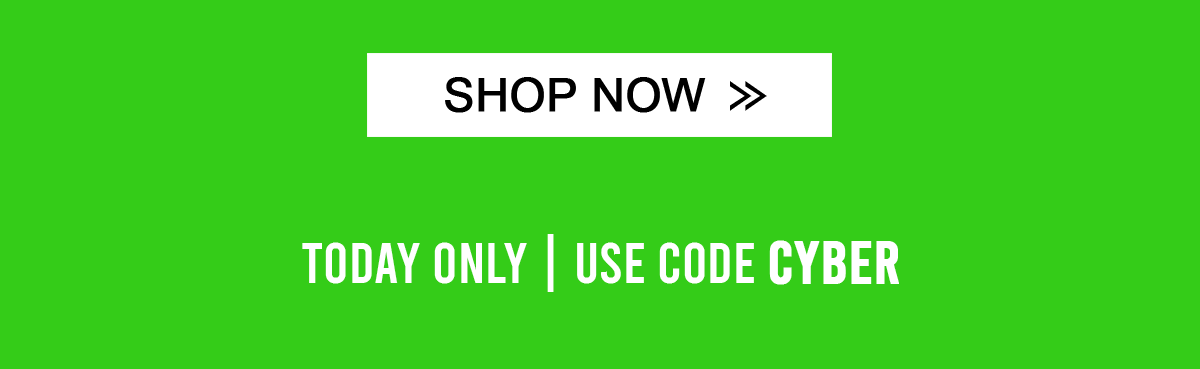 Shop Now Today only | Use Code CYBER