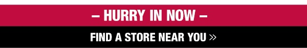 Hurry in now - find a store near you
