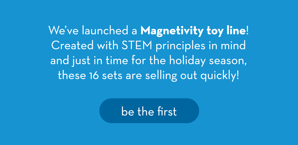 We've launched a Magnetivity toy line! Created with STEM principles in mind and just in time for the holiday season, these 16 sets are selling out quickly! Be the first.