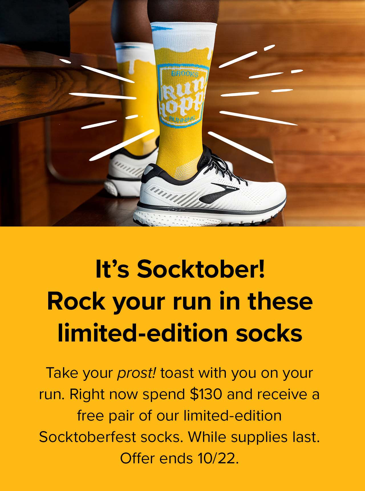 It''s Socktober! Rock your run in these limited-edition socks. Take your prost! toast with you on your run. Right now spend $130 and receive a free pair of our limited-edition Socktoberfest socks. While supplies last. Offer ends 10/22.