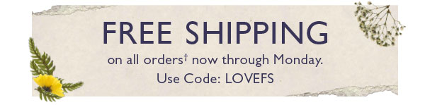 FREE SHIPPING on all orders� now through Monday. Use Code: LOVEFS.