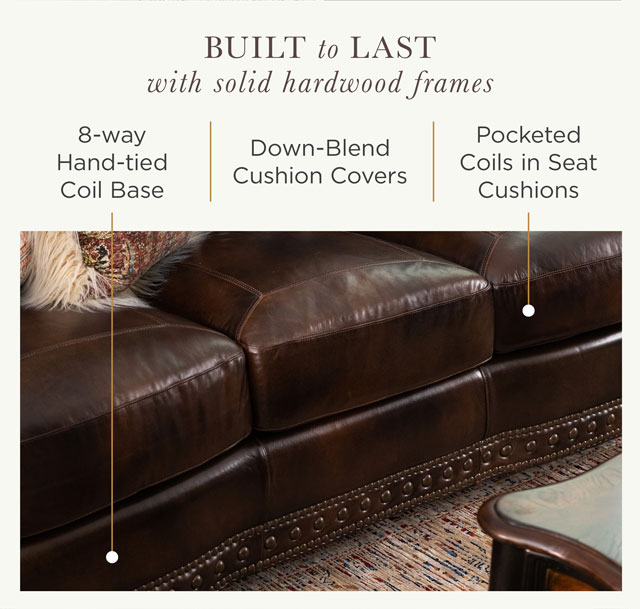 Built to Last with Solid Hardwood Frames. 8-way hand-tied coil base, Down-blend cushion covers, and Pocketed coils in seat cushions.
