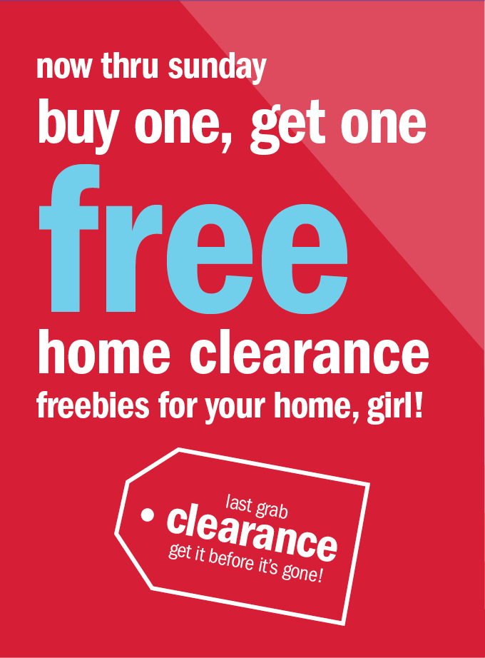 Now thru Sunday buy one, get one free home clearance freebies for your home, girl!