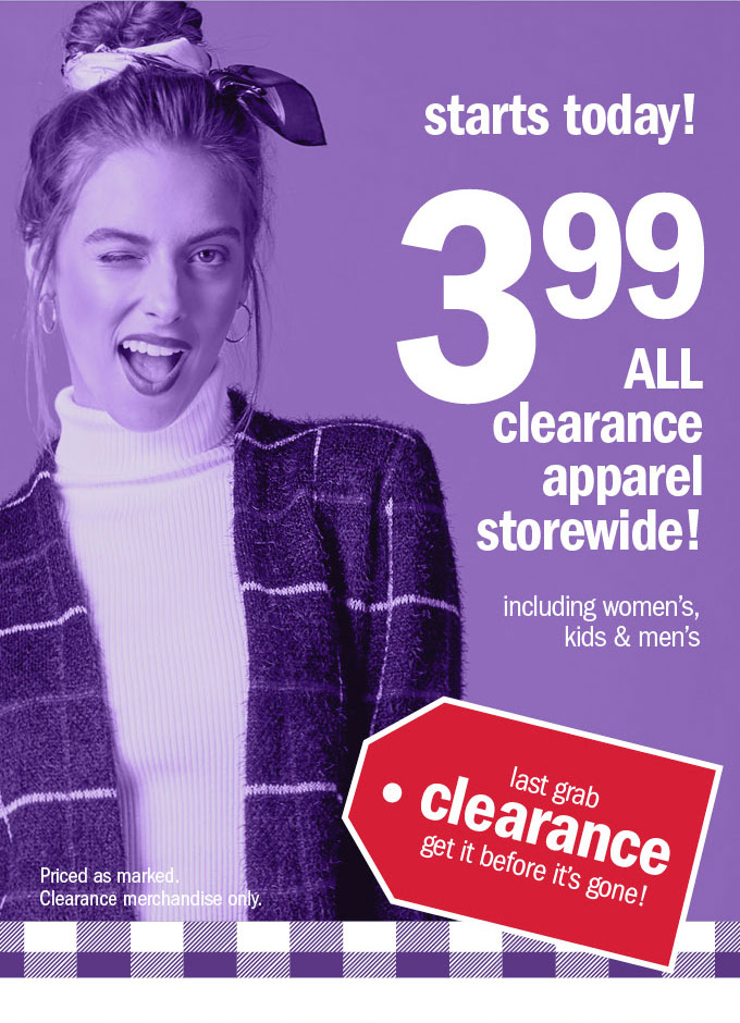 starts today! 3 99 all clearance apparel! storewide!