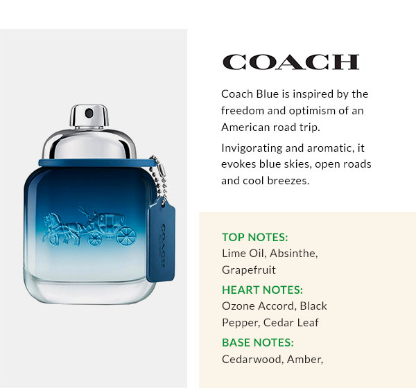 COACH  Coach Blue is inspired by the freedom and optimism of an American road trip. Invigorating and aromatic, it evokes blue skies, open roads and cool breezes. Top Notes: Lime Oil, Absinthe, Grapefruit Heart Notes: Ozone Accord, Black Pepper, Cedar Leaf Base Notes: Cedarwood, Amber, Sandalwood