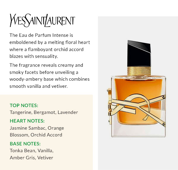 YSL  The Eau de Parfum Intense is emboldened by a melting floral heart where a flamboyant orchid accord blazes with sensuality. The fragrance reveals creamy and smoky facets before unveiling a woody-ambery base which combines smooth vanilla and vetiver. Top notes: tangerine, bergamot, lavender Heart notes: jasmine sambac, orange blossom, orchid accord Base notes: tonka bean, vanilla, amber gris, vetiver