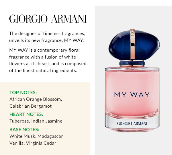 GIORGIO ARMANI  The designer of timeless fragrances, unveils its new fragrance; MY WAY. MY WAY is a contemporary floral fragrance with a fusion of white flowers at its heart, and is composed of the finest natural ingredients. Top notes: African Orange Blossom, Calabrian Bergamot Heart notes: Tuberose, Indian Jasmine Base notes: White Musk, Madagascar Vanilla, Virginia Cedar