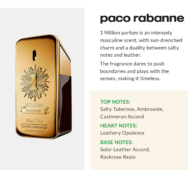 PACO RABANNE  1 Million parfum is an intensely masculine scent, with sun-drenched charm and a duality between salty notes and leather. The fragrance dares to push boundaries and plays with the senses, making it timeless. Top Notes: Salty Tuberose, Ambroxide, Cashmeran Accord. Heart Notes: Leathery Opulence. Base Notes: Solar Leather Accord, Rockrose Resin.