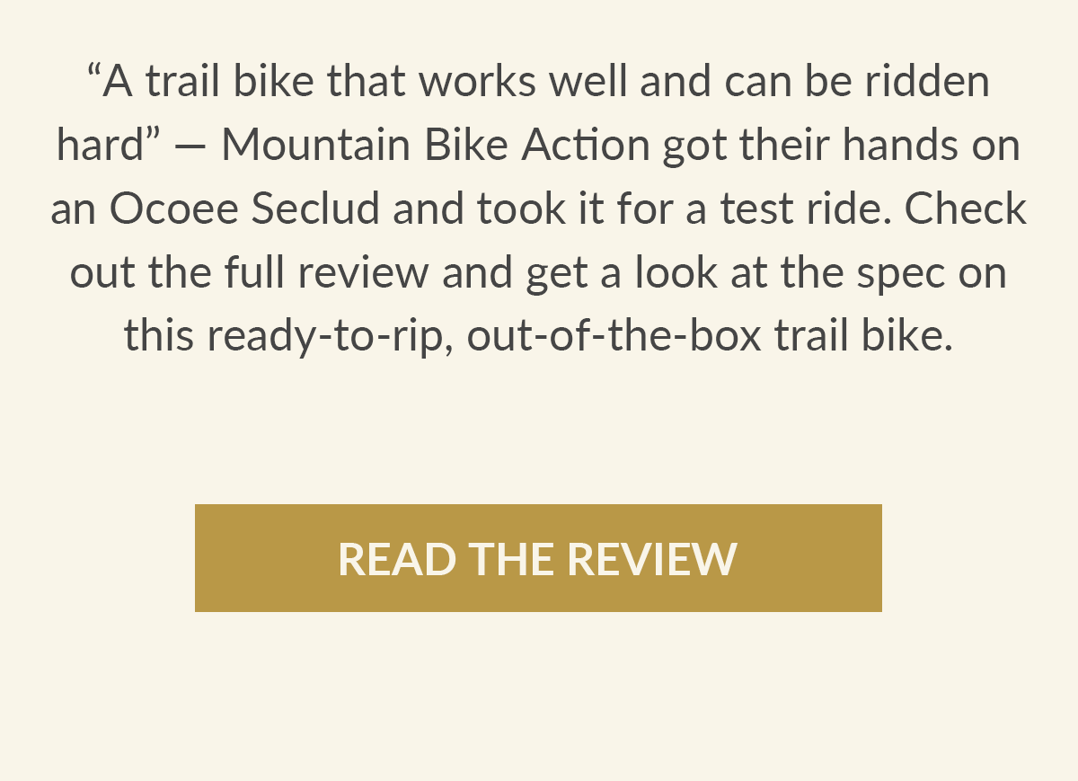 Mountain Bike Action got their hands on an Ocoee Seclud and took it out for a test ride. Check out the full review and get a look at the spec on this ready-to-rip trail bike.