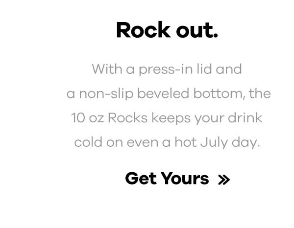 Rock out. - With a press-in lid and a non-slip bevled bottom, the 10 oz Rocks keeps your drink cold even on a hot July day. | Get Yours >>