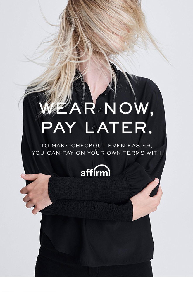 WEAR NOW, PAY LATER. TO MAKE CHECKOUT EVEN EASIER, YOU CAN PAY ON YOUR OWN TERMS WITH AFFIRM