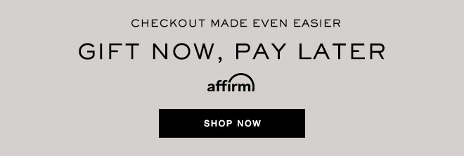 CHECKOUT MADE EVEN EASIER - GIFT NOW, PAY LATER WITH AFFIRM - SHOP NOW