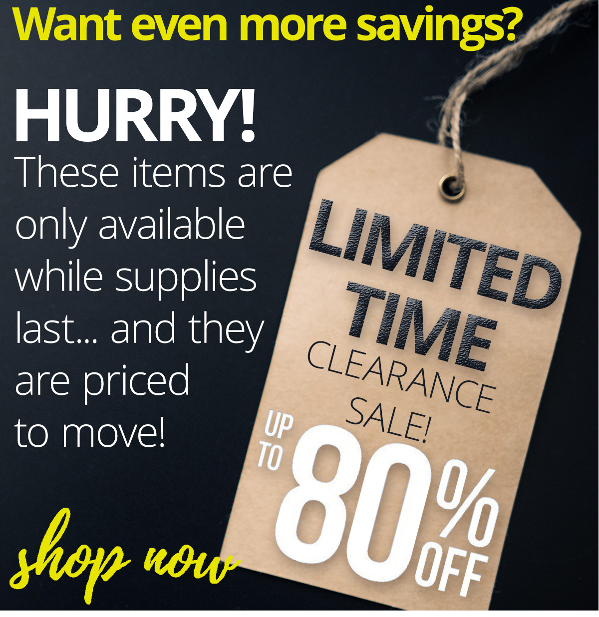 Up to 80% off Clearance items - Limited supplies won't last long