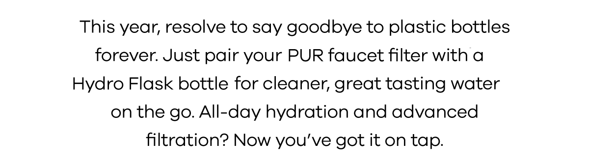 This year, resolve to say goodbye to plastic bottles forever. Just pair your PUR faucet filter with a Hydro Flask bottle for cleaner, great tasting water on the go. All-day hydration and advanced filtration? Now you've got it on tap.