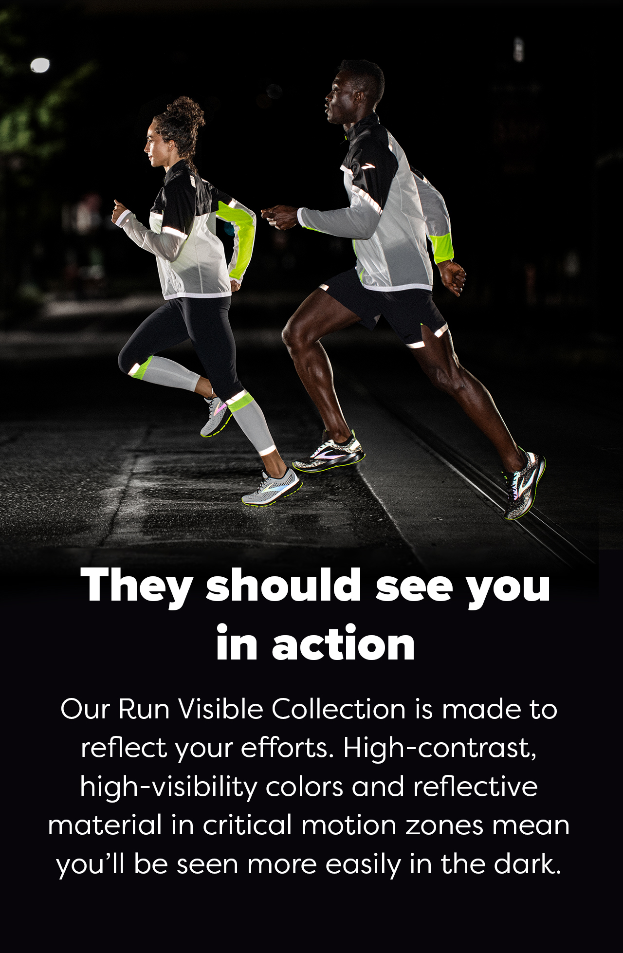 They should see you in action - Our Run Visible Collection is made to reflect your efforts. High-contract, high-visibility colors and reflective material in critical motion zones mean you''ll be seen more easily in the dark.