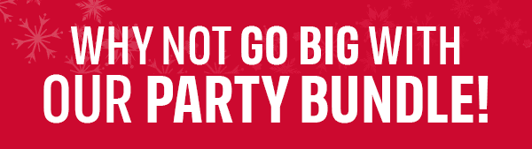 WHY NOT GO BIG WITH OUR PARTY BUNDLE!