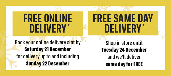 FREE ONLINE DELIVERY* Book your online delivery slot by Saturday 21 December for delivery up to and including Sunday 22 December FREE SAME DAY DELIVERY* Shop in store until Tuesday 24 December and we'll deliver same day for FREE