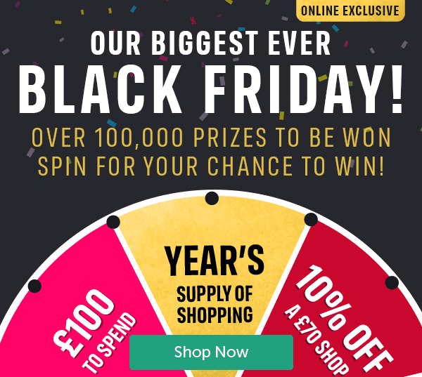 OUR BIGGEST EVER BLACK FRIDAY! OVER 100,000 PRIZES TO BE WON SPIN FOR YOUR CHANCE TO WIN! ONLINE EXCLUSIVE �0 to spend year's supply of shopping 10% off a � shop Shop Now