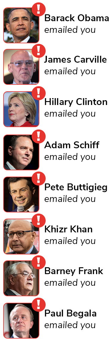 Barack Obama emailed you, James Carville emailed you, Hillary Clinton emailed you, Adam Schiff emailed you, Pete Buttigieg emailed you, Khizr Khan emailed you, Barney Frank emailed you, and Paul Begala emailed you.