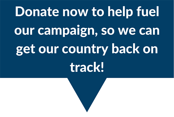 Donate now to fuel our campaign, so we can get our country back on track!