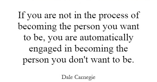 If you are not in the process of becoming the person you want to be, you are automatically engaged in becoming the person you don''t want to be. Dale Carnegie.