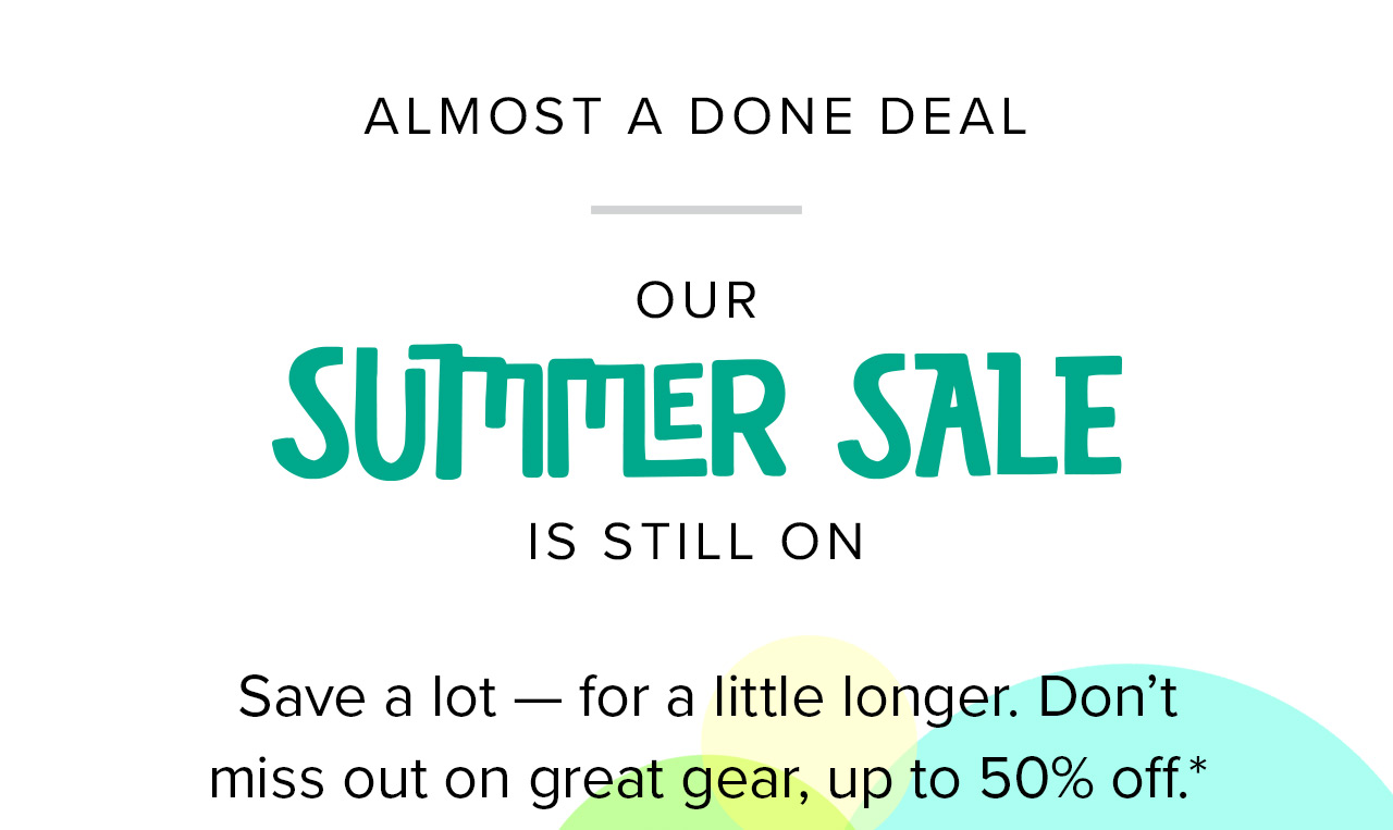 Almost a done deal   Our Summer Sale is still on   Save a lot – for a little longer. Don't miss out on great gear, up to 50% off.