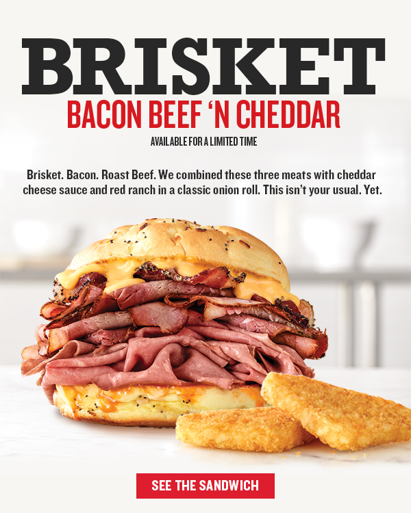 Brisket Bacon Beef n' Cheddar Available for a limited time Brisket. Bacon. Roast Beef.    See the Sandwich
