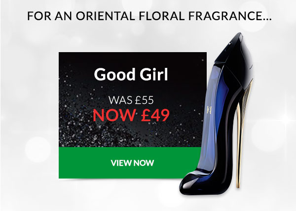 For an oriental floral fragrance... Good Girl WAS ?55 NOW ?49
