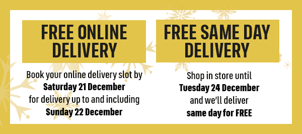 FREE ONLINE DELIVERY Book your online delivery slot by Saturday 21 December for delivery up to and including Sunday 22 December FREE SAME DAY DELIVERY Shop in store until Tuesday 24 December and we'll deliver same day for FREE