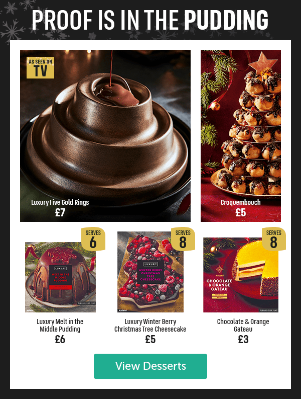Proof is in the pudding Luxury Five Gold Rings �As seen on TV Croquembouch �Luxury Melt in the Middle Pudding �Serves 6 Luxury Winter Berry Christmas Tree Cheesecake �Serves 8 Chocolate & Orange Gateau �Serves 8 View Desserts