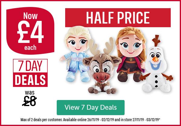 Now �each Was �7 Day Deals Frozen 2 Soft Plush Toys HALF PRICE View 7 Day Deals Max of 2 deals per customer. Available online 26/11/19 - 02/12/19 and in store 27/11/19 - 03/12/19*