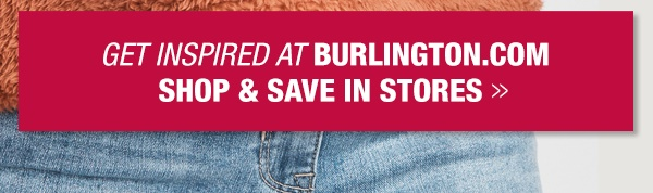 Get inspired at Burlington.com, shop and save in stores
