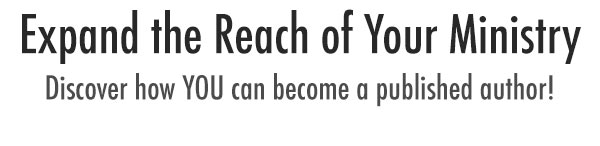 Expand the Reach of Your Ministry. Discover how YOU can become a published author!