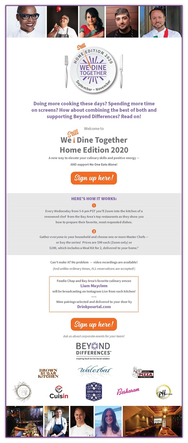 Doing more cooking these days?  Spending more time on screens?  How about combining the best of both and supporting Beyond Differences?  Read on!    Welcome to  We (still) Dine Together Home Edition 2020 A new way to elevate your culinary skills and positive energy -- AND support No One Eats Alone!    Sign up here!    HERE'S HOW IT WORKS:  1 - Every Wednesday from 5-6 pm PST you'll Zoom into the kitchen of a renowned chef from the Bay Area's top restaurants as they show you how to prepare their favorite, most requested dishes.   2 - Gather everyone in your household and choose one or more Master Chefs -- or buy the series! Prices are $99 each (Zoom only) or $249, which includes a Meal Kit for 2, delivered to your home.*  https://e.givesmart.com/events/iBE/    Can't make it? No problem -- video recordings are available! (And unlike ordinary times, ALL reservations are accepted!)  Foodie Chap and Bay Area's favorite culinary emcee Liam Mayclem will be broadcasting on Instagram Live from each kitchen!    •••     Wine pairings selected and delivered to your door by Drinkpourtal.com   Sign up here! Ask us about corporate events for your team!  https://e.givesmart.com/events/iBE/