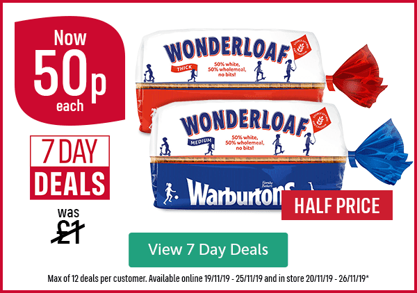 Was �Now 50p each 7 DAY DEALS Wonderloaf Thick Wonderloaf Medium HALF PRICE View 7 Day Deals Max of 12 deals per customer. Available online 19/11/19 - 25/11/19 and in store 20/11/19 - 26/11/19*