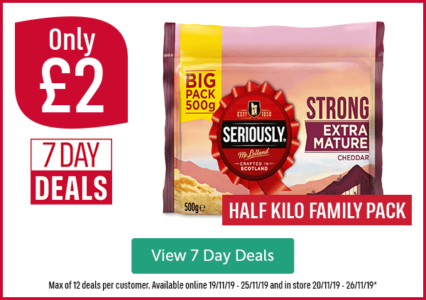 Only �7 DAY DEALS Big Pack 500g Seriously Strong Extra Mature Cheddar HALF KILO FAMILY PACK View 7 Day Deals Max of 12 deals per customer. Available online 19/11/19 - 25/11/19 and in store 20/11/19 - 26/11/19*