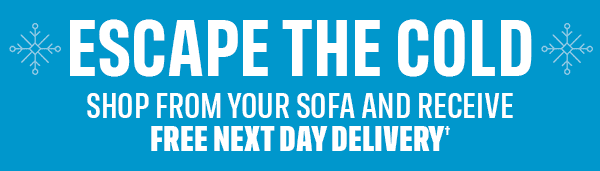 ESCAPE THE COLD SHOP FROM YOUR SOFA AND RECEIVE FREE NEXT DAY DELIVERY�