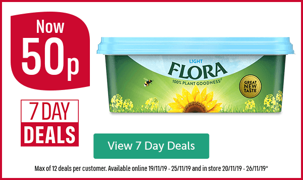 Now 50p 7 DAY DEALS Flora Light View 7 Day Deals Max of 12 deals per customer. Available online 19/11/19 - 25/11/19 and in store 20/11/19 - 26/11/19*