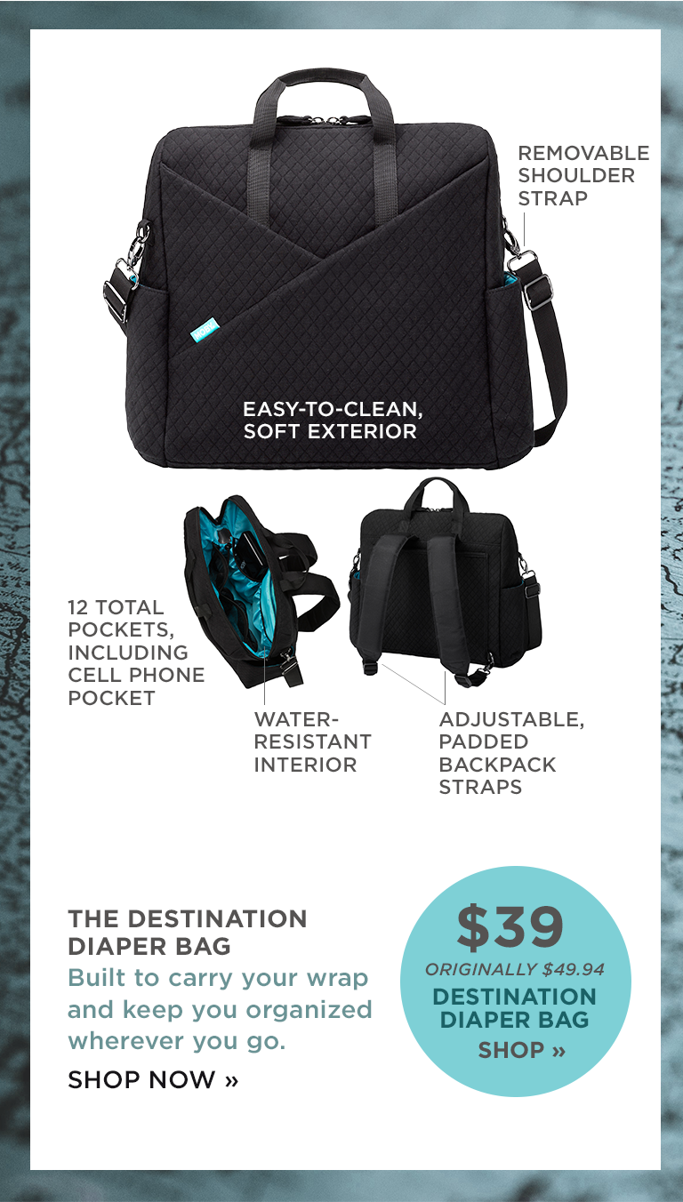 REMOVABLE SHOULDER STRAP | EASY-TO-CLEAN, SOFT EXTERIOR  | 12 TOTAL POCKETS, INCLUDING CELL PHONE |  POCKET | WATER-RESISTANT INTERIOR  | THE DESTINATION DIAPER BAG Built to carry your wrap and keep you organized wherever you go. SHOP NOW | ADJUSTABLE, PADDED BACKPACK STRAPS  | $39 ORIGINALLY $49.94 DESTINATION DIAPER BAG SHOP