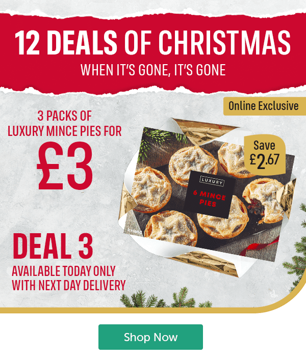 12 DEALS OF CHRISTMAS WHEN IT'S GONE, IT'S GONE Online Exclusive 3 Packs of Luxury Mince Pies for �Save �67 Luxury Mince Pies 6 Pack Deal 3 Available today only with next day delivery Shop Now