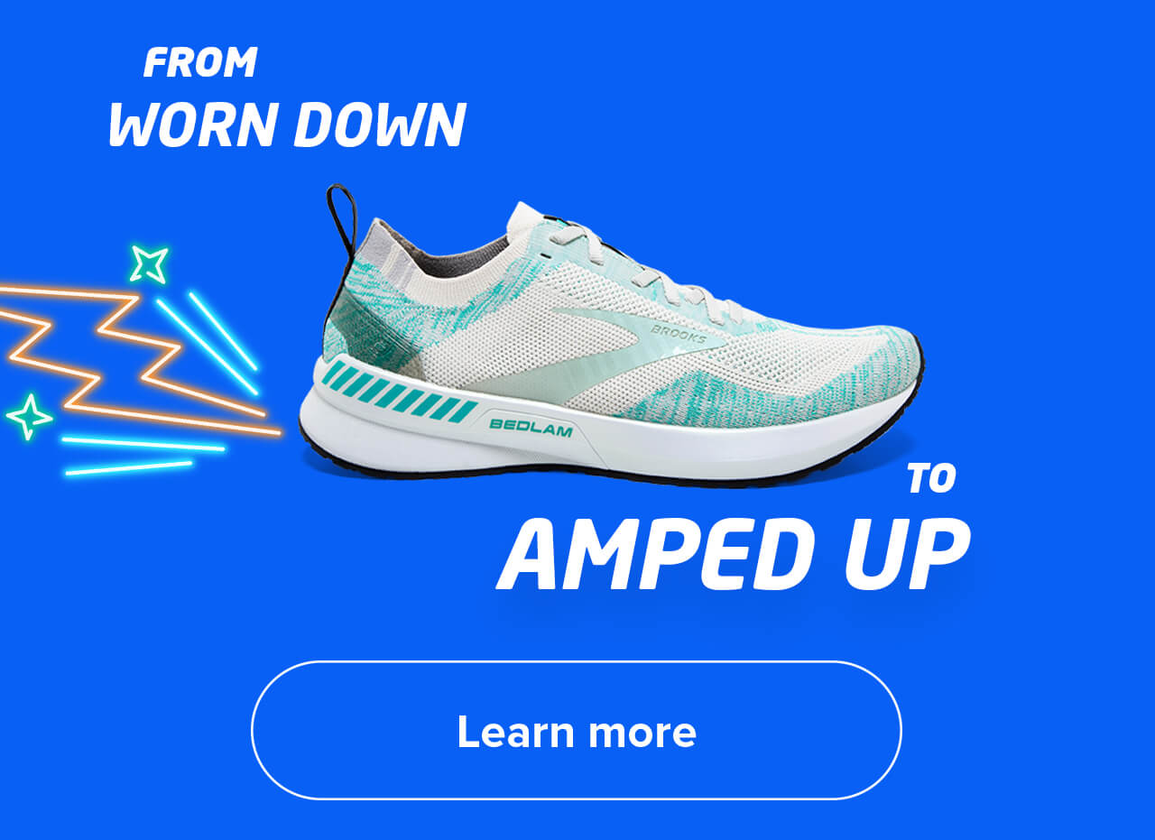 FROM WORN DOWN TO AMPED UP   Learn more