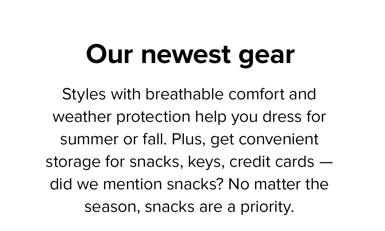 Our newest gear   Styles with breathable comfort and weather protection help you dress for summer or fall. Plus, get convenient storage for snacks, keys, credit cards - did we mention snacks? No matter the season, snacks are a priority.