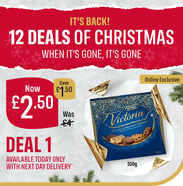 IT'S BACK! 12 DEALS OF CHRISTMAS WHEN IT'S GONE, IT'S GONE Online Exclusive McVitie's Victoria Biscuits 550g Was �Now �50 Save �50 DEAL 1 AVAILABLE TODAY ONLY WITH NEXT DAY DELIVERY*