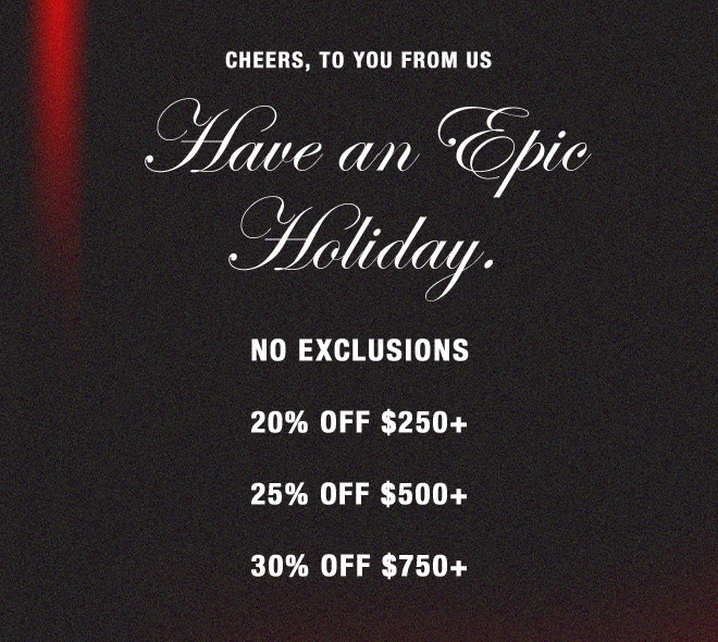 CHEERS, TO YOU FROM US  Have an Epic Holiday.   NO EXCLUSIONS 20% OFF $250+ 25% OFF $500+ 30% OFF $750+  SHOP WOMEN'S  SHOP MEN'S