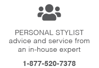 Personal stylist advice and service from an in-house expert. Call 1-877-520-7378.
