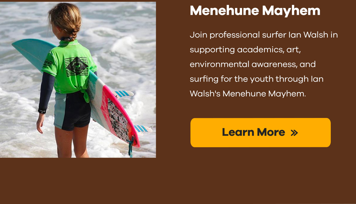 Join professional surfer Ian Walsh in supporting academics, art, environmental awareness, and surfing for the youth through Ian Walsh's Menehune Mayhem. | Learn More >>