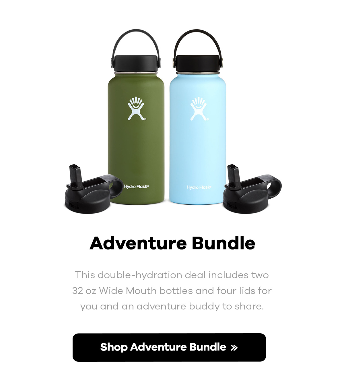 Adventure Bundle | This double-hydration deal includes two 32 oz Wide Mouth bottles and four lids for you and an adventure buddy to share. | Shop Adventure Bundle >>