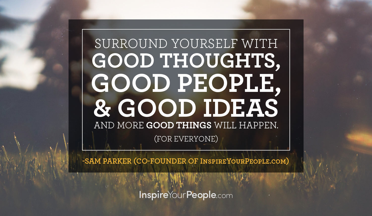 Surround yourself with good people, good thoughts, and good ideas and more good things will happen. (For everyone) - Sam Parker (co-founder of inspireyourpeople.com)