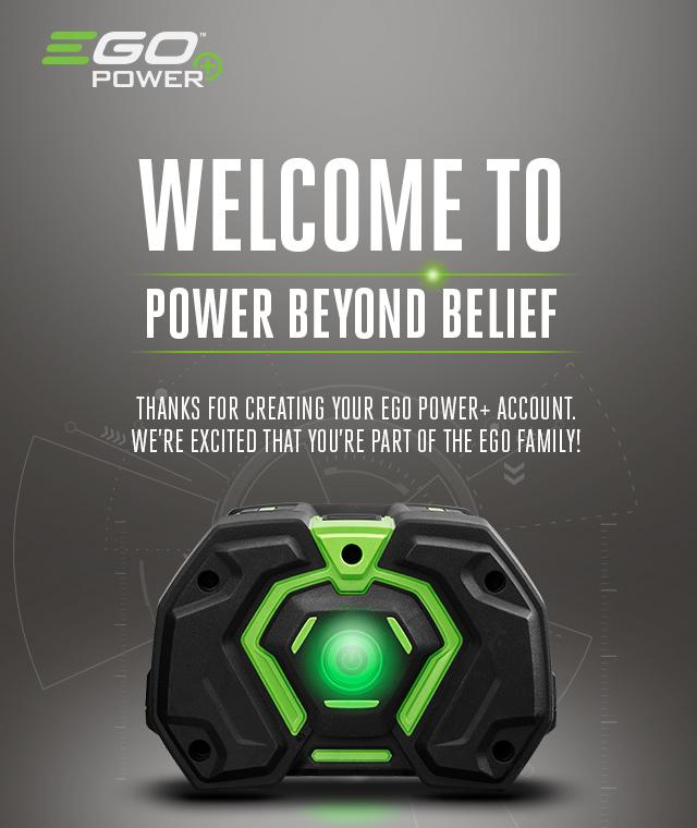 Welcome to Power Beyond Belief - Thanks for creating your EGO POWER+ account. We're excited that you're part of the EGO family!