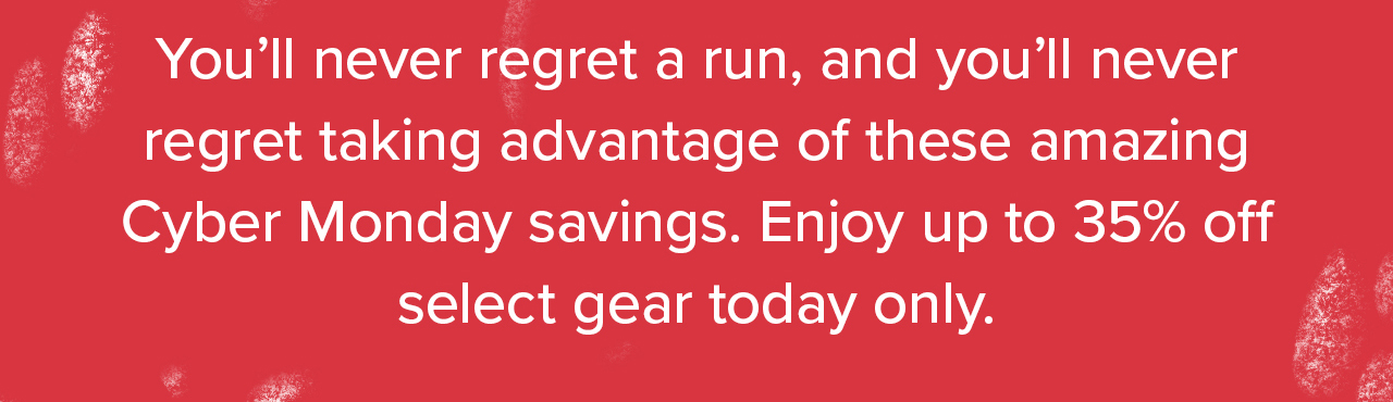 You'll never regret a run, and you'll never regret taking advantage of these amazing Cyber Monday savings. Enjoy up to 35% off select gear today only.